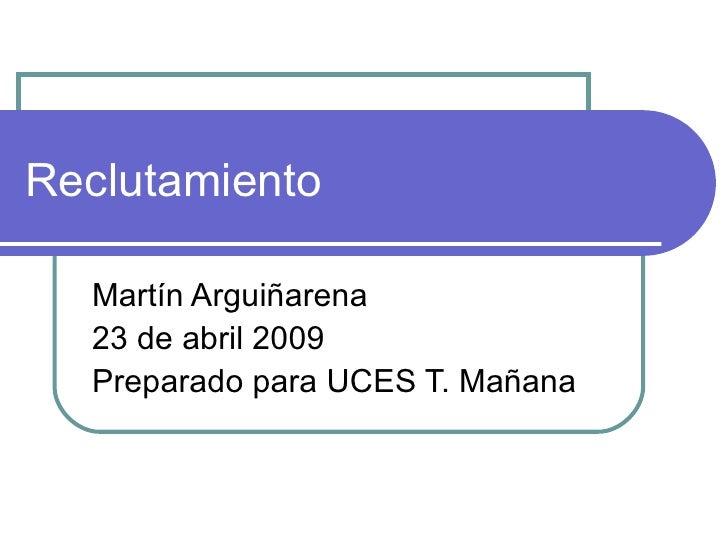 Reclutamiento Mart ín Arguiñarena 23 de abril 2009 Preparado para UCES T. Mañana