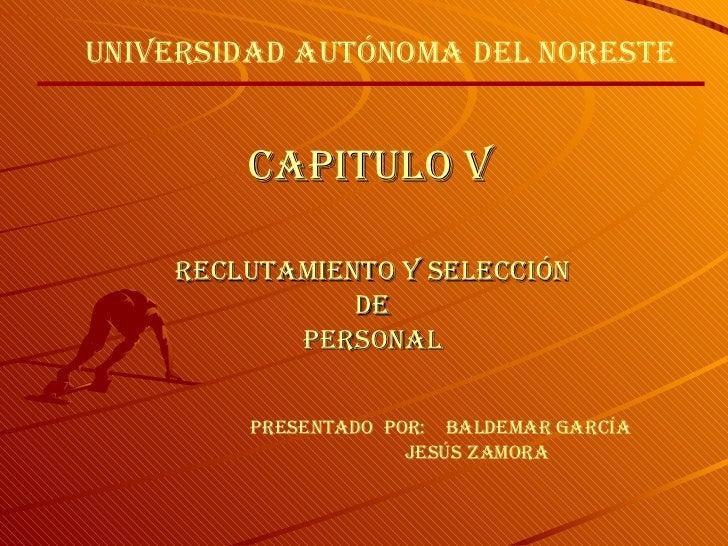 Capitulo V Reclutamiento y Selección De Personal Presentado  por:  Baldemar García Jesús Zamora Universidad Autónoma Del N...