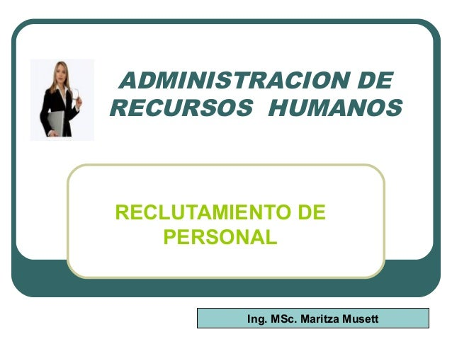 ADMINISTRACION DE RECURSOS HUMANOS RECLUTAMIENTO DE PERSONAL Ing. MSc. Maritza Musett