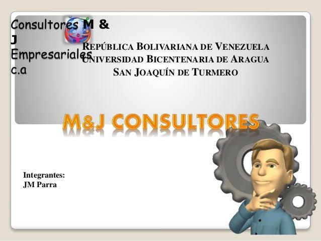 Consultores M &  J  Empresariales  c.a  Integrantes:  JM Parra  REPÚBLICA BOLIVARIANA DE VENEZUELA  UNIVERSIDAD BICENTENAR...