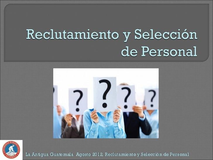 La Antigua Guatemala Agosto 2012, Reclutamiento y Selección de Personal