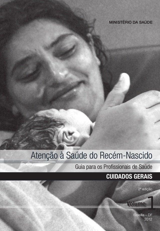CUIDADOS GERAIS Atenção à Saúde do Recém-Nascido Guia para os Profissionais de Saúde Brasília – DF 2012 CuidadosGerais 1 1...