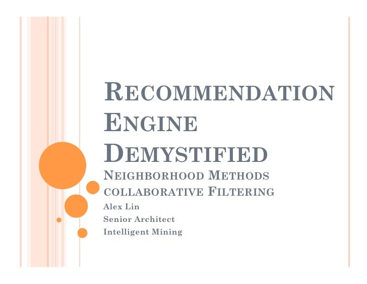 RECOMMENDATION ENGINE DEMYSTIFIED NEIGHBORHOOD METHODS COLLABORATIVE FILTERING Alex Lin Senior Architect Intelligent Mining