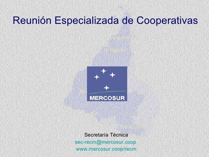 Reunión   Especializada  de  Cooperativas Secretar í a Técnica [email_address]   www.mercosur.coop /recm