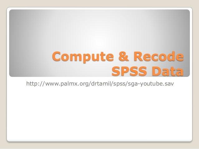 Compute & Recode SPSS Data http://www.palmx.org/drtamil/spss/sga-youtube.sav