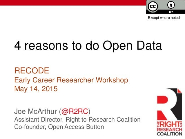 4 reasons to do Open Data Joe McArthur (@R2RC) Assistant Director, Right to Research Coalition Co-founder, Open Access But...