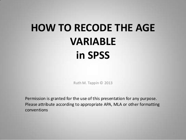 HOW TO RECODE THE AGE VARIABLE in SPSS Ruth M. Tappin © 2013 1 Permission is granted for the use of this presentation for ...