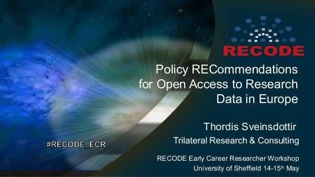 Policy RECommendations for Open Access to Research Data in Europe Thordis Sveinsdottir Trilateral Research & Consulting RE...