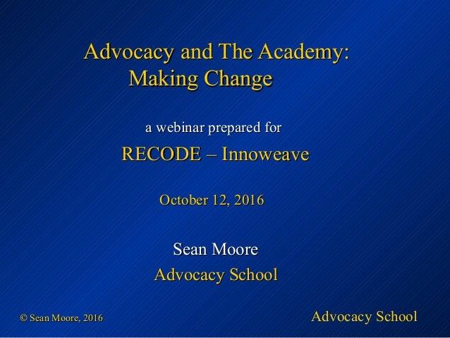 ©© Sean Moore, 2016Sean Moore, 2016 Advocacy and The Academy:Advocacy and The Academy: Making ChangeMaking Change aa webin...