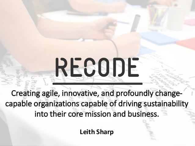 Creating agile, innovative, and profoundly change- capable organizations capable of driving sustainability into their core...