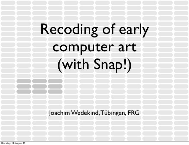 Recoding of early computer art (with Snap!) Joachim Wedekind,Tübingen, FRG Dienstag, 11. August 15