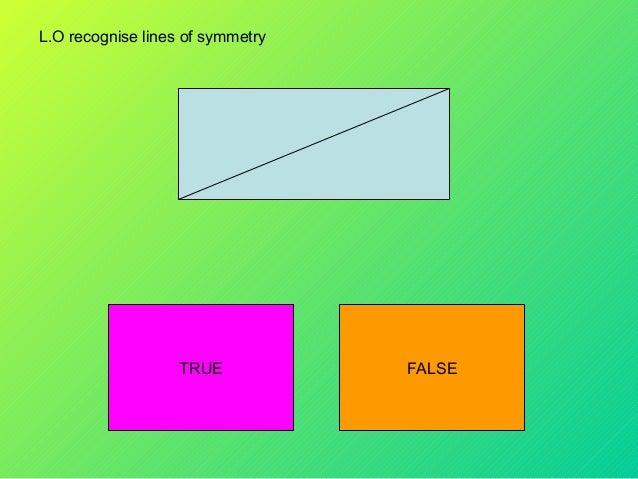 L.O recognise lines of symmetryTRUE FALSE