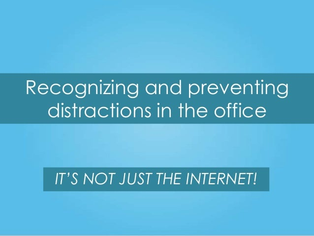 Recognizing and preventing distractions in the office IT'S NOT JUST THE INTERNET!