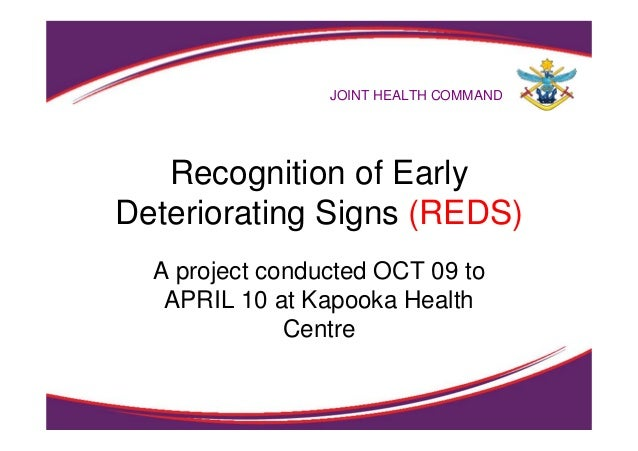1 Recognition of Early Deteriorating Signs (REDS) A project conducted OCT 09 to APRIL 10 at Kapooka Health Centre JOINT HE...