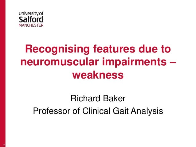 Recognising features due to neuromuscular impairments – weakness Richard Baker Professor of Clinical Gait Analysis 1