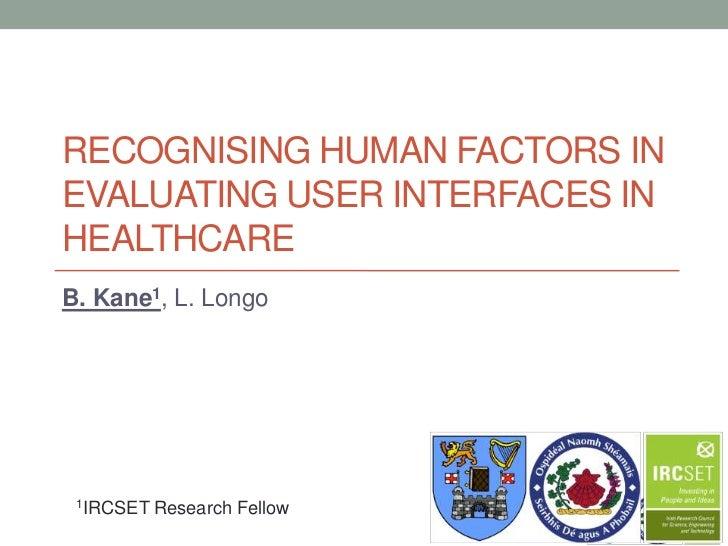 RECOGNISING HUMAN FACTORS INEVALUATING USER INTERFACES INHEALTHCAREB. Kane1, L. Longo 1IRCSET   Research Fellow