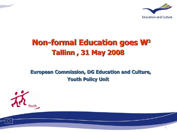 <ul><li>Non-formal Education goes W 3 </li></ul><ul><li>Tallinn , 31 May 2008 European Commission, DG Education and Cultur...