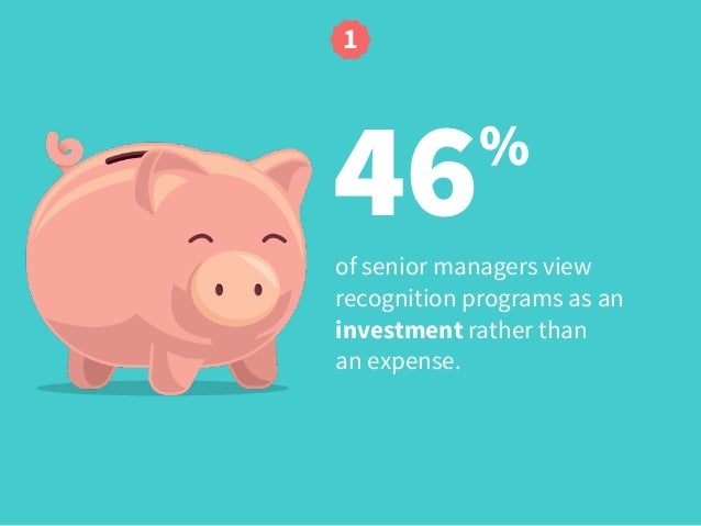 46% of senior managers view recognition programs as an investment rather than  an expense. 1
