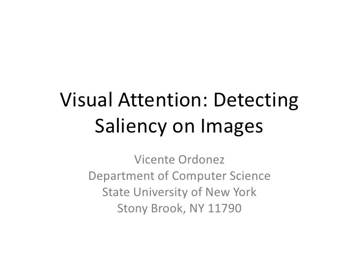 Visual Attention: Detecting Saliency on Images<br />Vicente Ordonez<br />Department of Computer Science<br />State Univers...