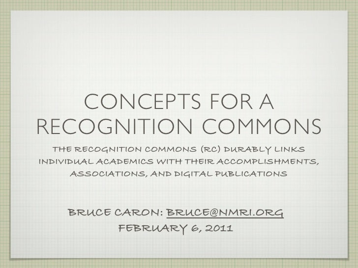 CONCEPTS FOR ARECOGNITION COMMONS   THE RECOGNITION COMMONS (RC) DURABLY LINKSINDIVIDUAL ACADEMICS WITH THEIR ACCOMPLISHME...