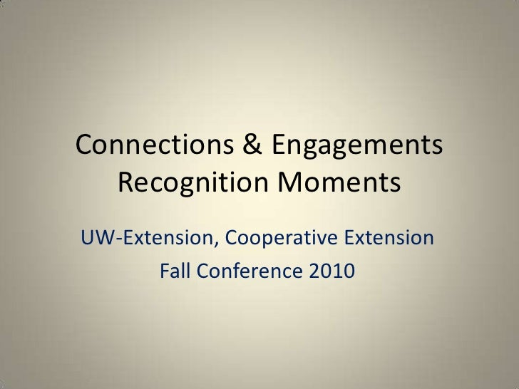 Connections & Engagements Recognition Moments<br />UW-Extension, Cooperative Extension<br />Fall Conference 2010<br />