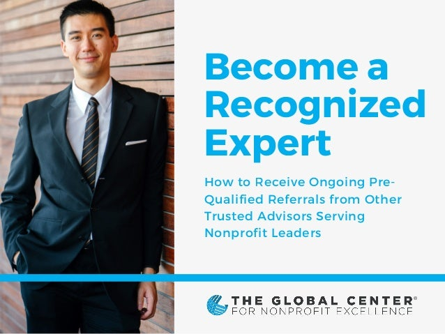 Become a Recognized Expert How to Receive Ongoing Pre- Qualified Referrals from Other Trusted Advisors Serving Nonprofit L...