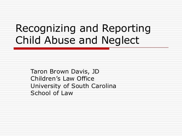 Recognizing and Reporting Child Abuse and Neglect Taron Brown Davis, JD Children's Law Office University of South Carolina...