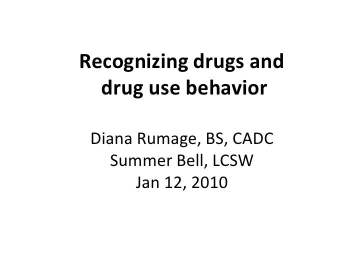 Recognizing drugs and drug use behaviorDiana Rumage, BS, CADCSummer Bell, LCSWJan 12, 2010<br />