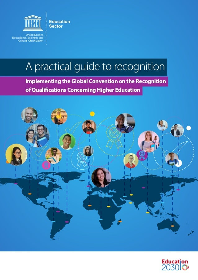 A practical guide to recognition Implementing the Global Convention on the Recognition of Qualifications Concerning Higher...