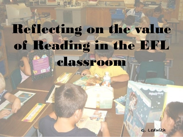 Reflecting on the valueof Reading in the EFL      classroom                  G. Ledwith