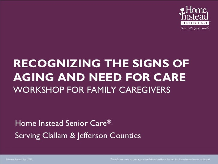 RECOGNIZING THE SIGNS OF      AGING AND NEED FOR CARE      WORKSHOP FOR FAMILY CAREGIVERS        Home Instead Senior Care®...