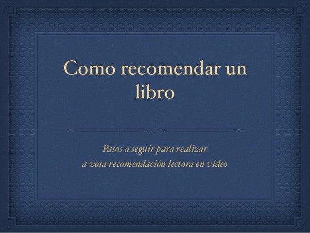 Como recomendar un libro Pasos a seguir para realizar a vosa recomendación lectora en vídeo