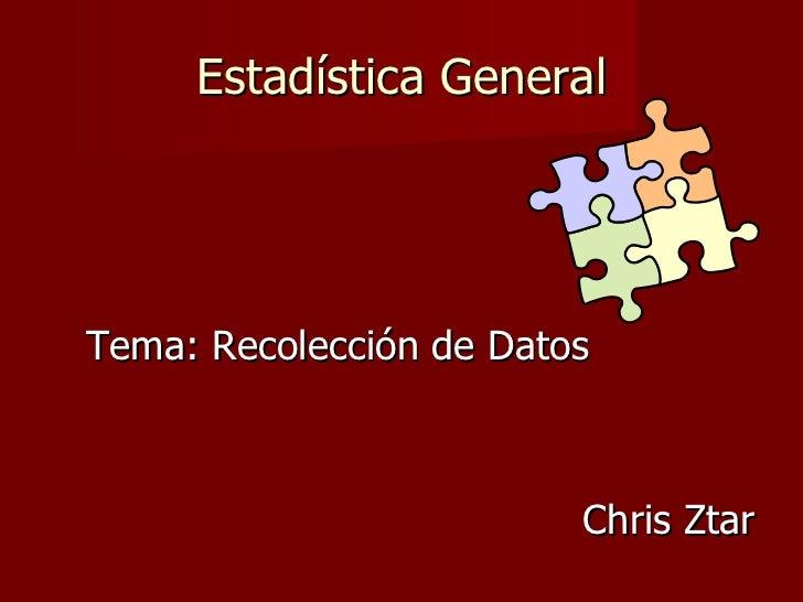 Estadística General <ul><li>Tema: Recolección de Datos </li></ul><ul><li>Chris Ztar </li></ul>