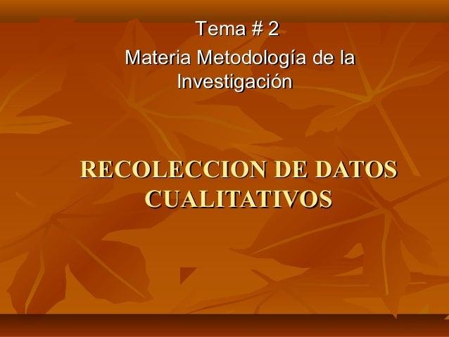 RECOLECCION DE DATOSRECOLECCION DE DATOS CUALITATIVOSCUALITATIVOS Tema # 2Tema # 2 Materia Metodología de laMateria Metodo...