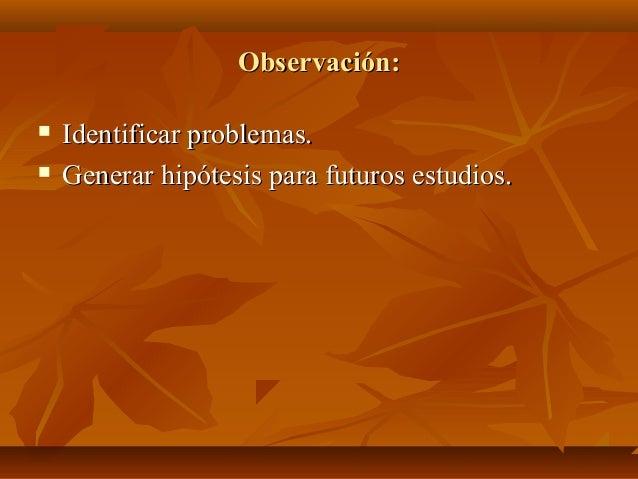 Observación:Observación:  Identificar problemas.Identificar problemas.  Generar hipótesis para futuros estudios.Generar ...