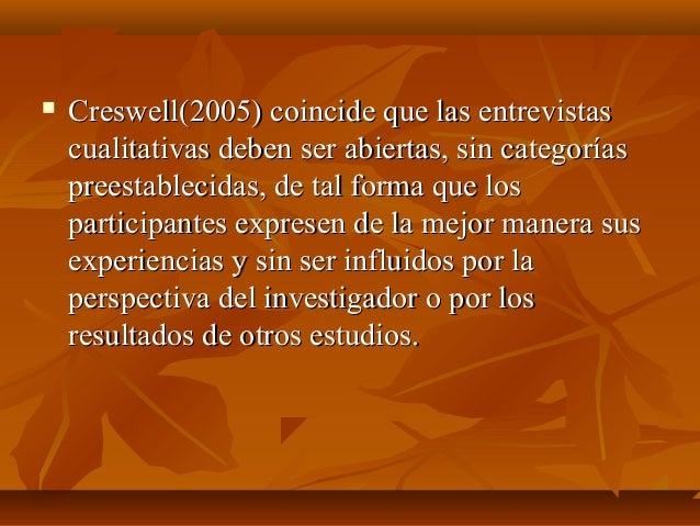  Creswell(2005) coincide que las entrevistasCreswell(2005) coincide que las entrevistas cualitativas deben ser abiertas, ...