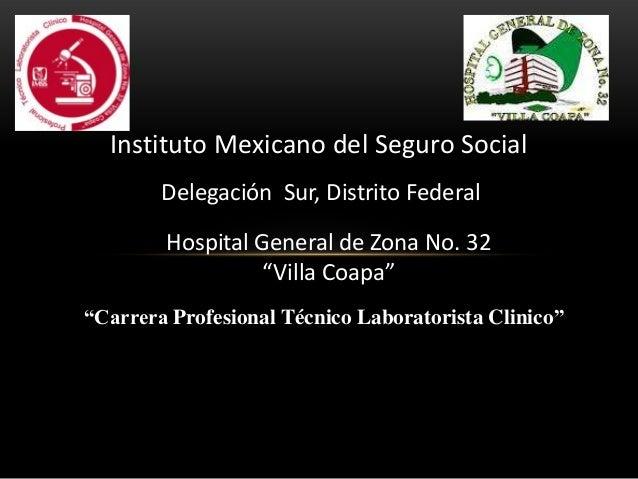 """Instituto Mexicano del Seguro SocialDelegación Sur, Distrito FederalHospital General de Zona No. 32""""Villa Coapa""""""""Carrera P..."""