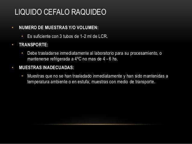 LIQUIDO CEFALO RAQUIDEO• NUMERO DE MUESTRAS Y/O VOLUMEN:• Es suficiente con 3 tubos de 1-2 ml de LCR.• TRANSPORTE:• Debe t...