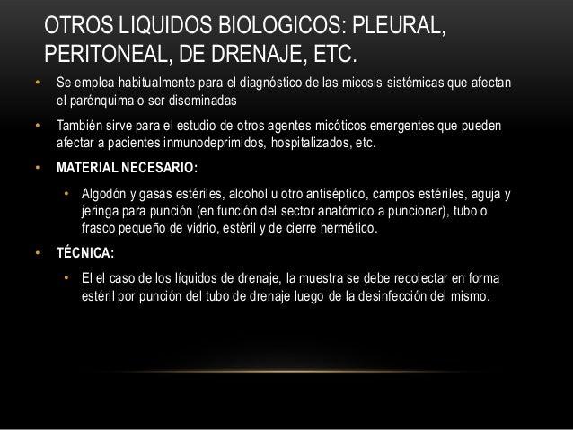 OTROS LIQUIDOS BIOLOGICOS: PLEURAL,PERITONEAL, DE DRENAJE, ETC.• Se emplea habitualmente para el diagnóstico de las micosi...