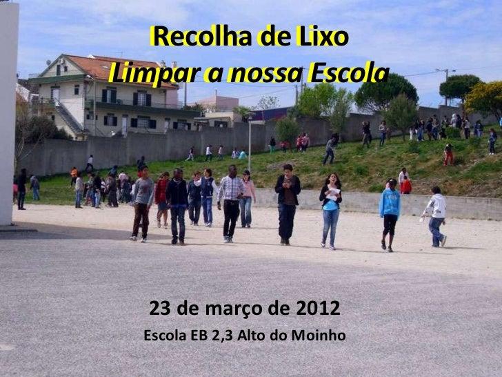 Recolha de Lixo   Recolha de LixoLimpar a nossa EscolaLimpar a nossa Escola   23 de março de 2012  Escola EB 2,3 Alto do M...