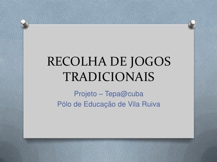 RECOLHA DE JOGOS  TRADICIONAIS      Projeto – Tepa@cuba Pólo de Educação de Vila Ruiva