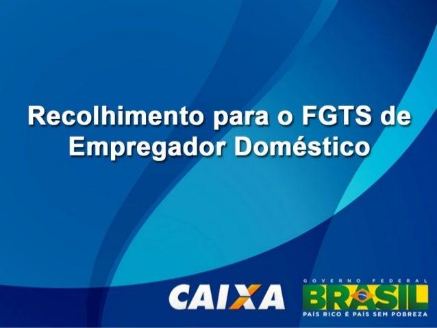 Recolhimento para o FGTS de Empregador Doméstico Este documento tem por objetivo orientar a geração da Guia  de  Recolhime...