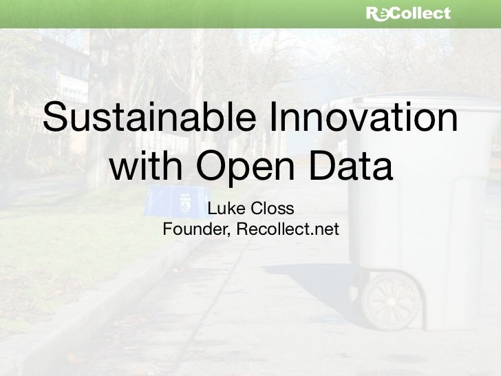 Sustainable Innovation   with Open Data          Luke Closs      Founder, Recollect.net