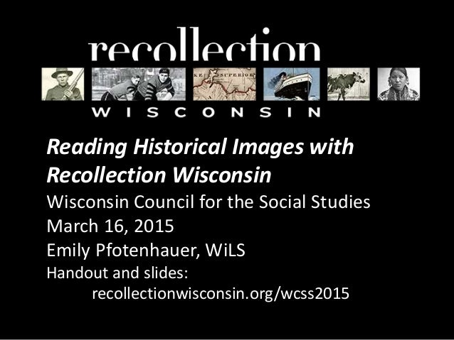 Reading Historical Images with Recollection Wisconsin Wisconsin Council for the Social Studies March 16, 2015 Emily Pfoten...