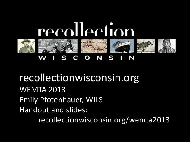 recollectionwisconsin.orgWEMTA 2013Emily Pfotenhauer, WiLSHandout and slides:     recollectionwisconsin.org/wemta2013