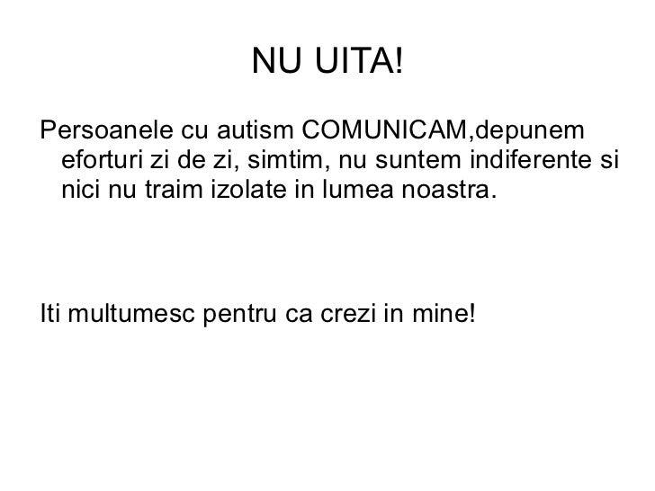 NU UITA!Persoanele cu autism COMUNICAM,depunem eforturi zi de zi, simtim, nu suntem indiferente si nici nu traim izolate i...