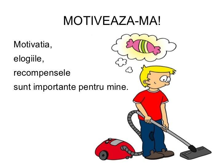 MOTIVEAZA-MA!Motivatia,elogiile,recompenselesunt importante pentru mine.