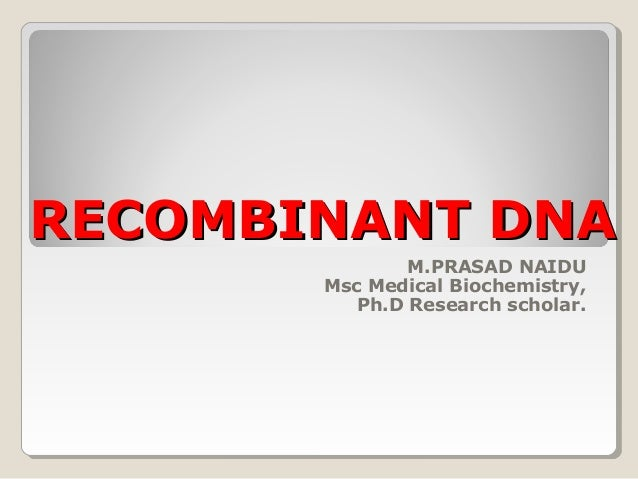 RECOMBINANT DNARECOMBINANT DNA M.PRASAD NAIDU Msc Medical Biochemistry, Ph.D Research scholar.