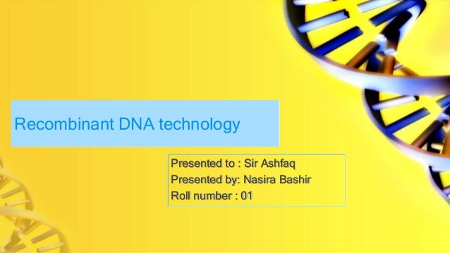 Recombinant DNA technology Presented to : Sir Ashfaq Presented by: Nasira Bashir Roll number : 01