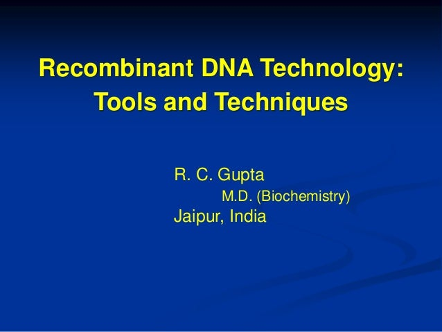 Recombinant DNA Technology: Tools and Techniques R. C. Gupta M.D. (Biochemistry) Jaipur, India